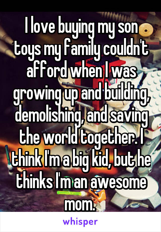 I love buying my son toys my family couldn't afford when I was growing up and building, demolishing, and saving the world together. I think I'm a big kid, but he thinks I'm an awesome mom.