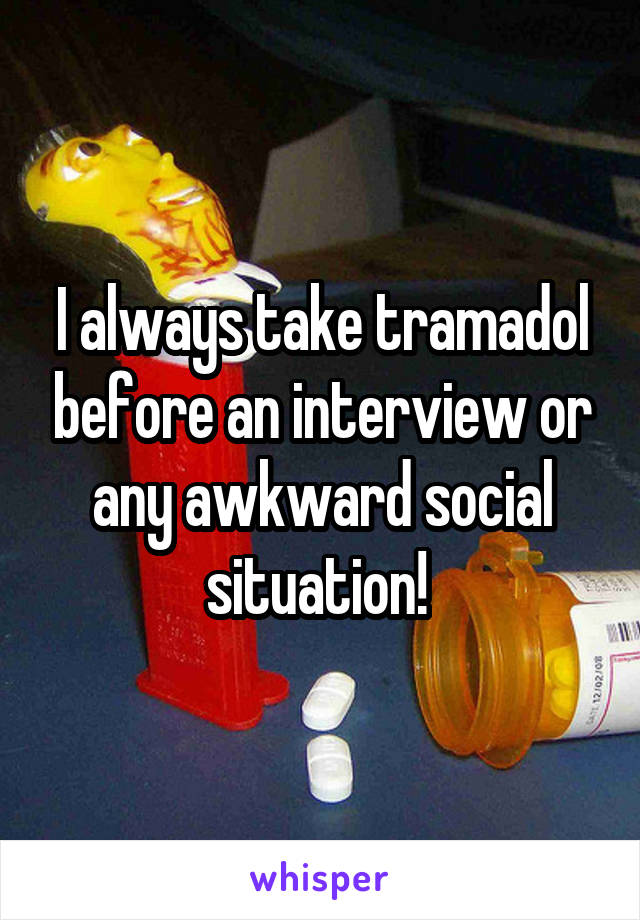 I always take tramadol before an interview or any awkward social situation!