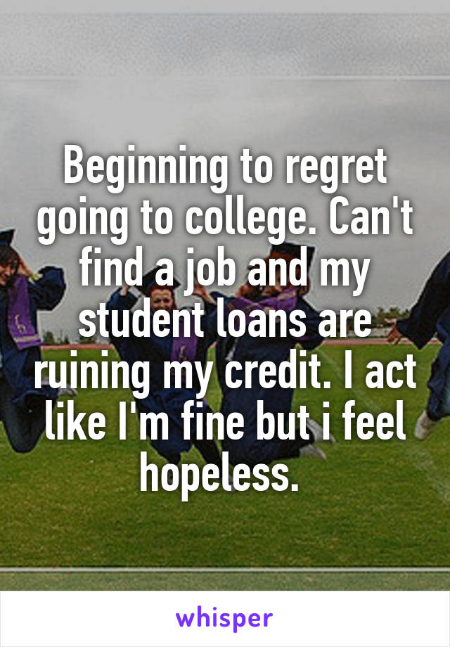 Beginning to regret going to college. Can't find a job and my student loans are ruining my credit. I act like I'm fine but i feel hopeless.