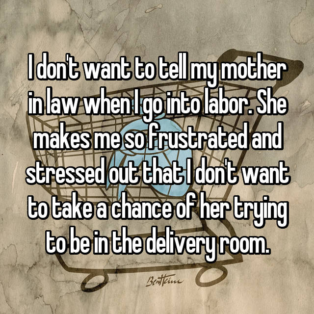 I don't want to tell my mother in law when I go into labor. She makes me so frustrated and stressed out that I don't want to take a chance of her trying to be in the delivery room.