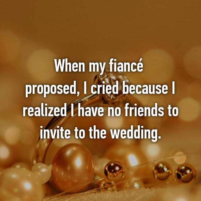 When my fiancé  proposed, I cried because I realized I have no friends to invite to the wedding.