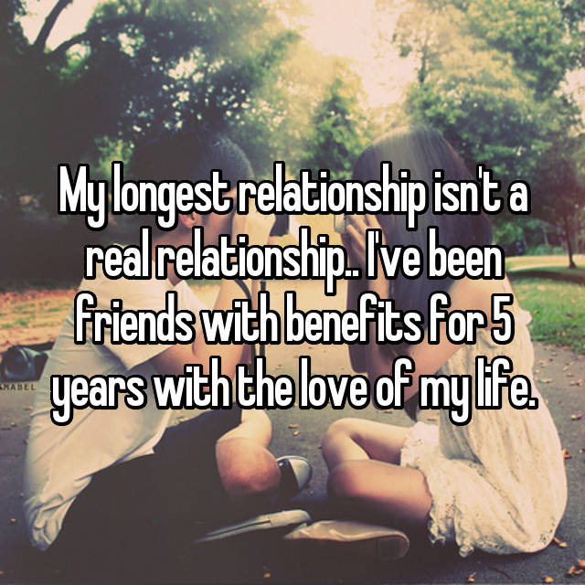 My longest relationship isn't a real relationship.. I've been friends with benefits for 5 years with the love of my life.