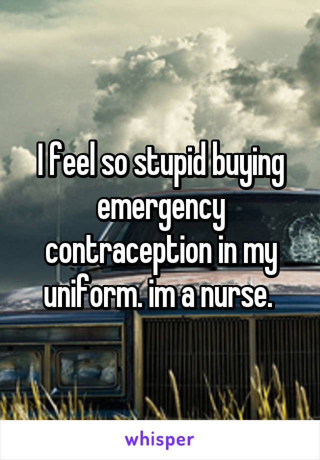 I feel so stupid buying emergency contraception in my uniform. im a nurse.