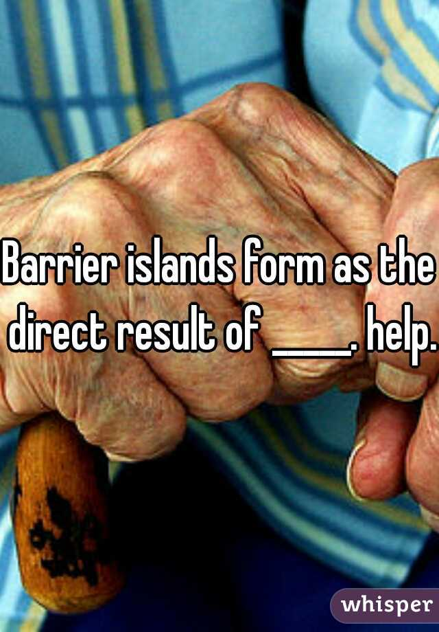 islands form as the direct result of _____. help.?