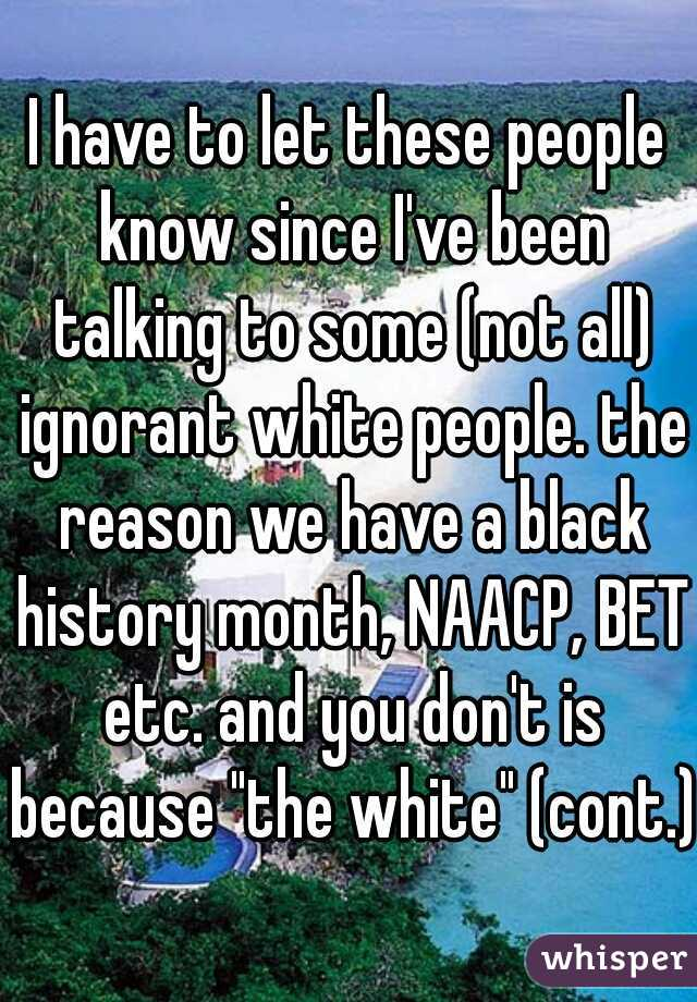 "I have to let these people know since I've been talking to some (not all) ignorant white people. the reason we have a black history month, NAACP, BET etc. and you don't is because ""the white"" (cont.)"