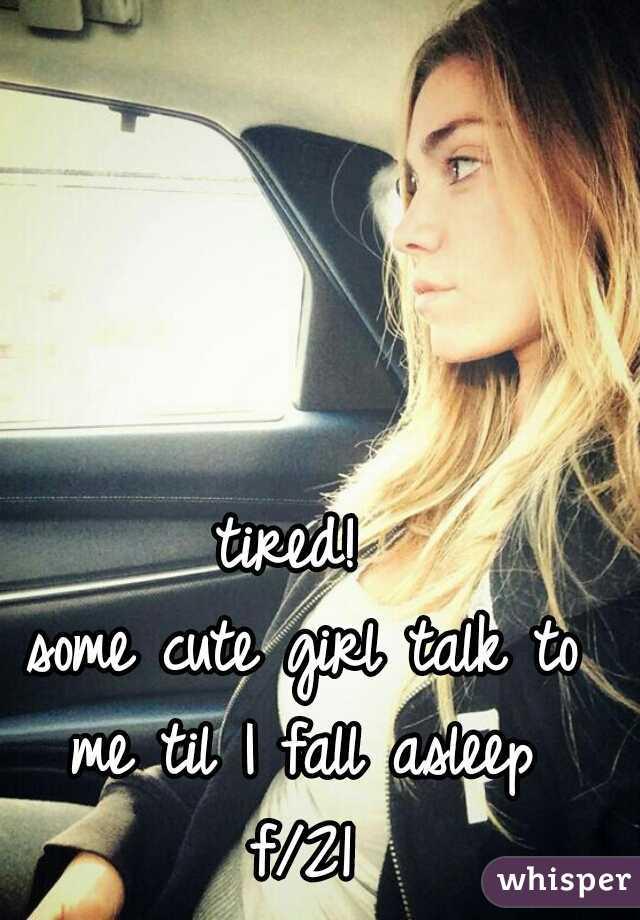 tired!  some cute girl talk to me til I fall asleep  f/21