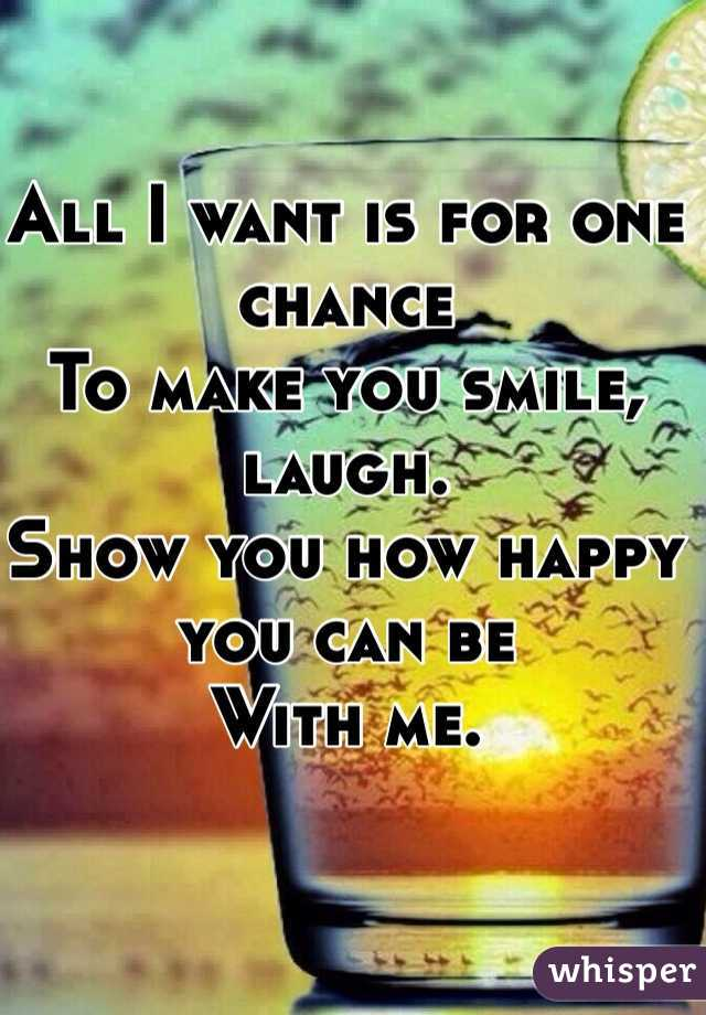 All I want is for one chance To make you smile, laugh. Show you how happy you can be With me.