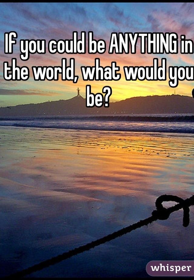 If you could be ANYTHING in the world, what would you be?