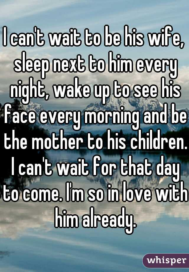 I can't wait to be his wife, sleep next to him every night, wake up to see his face every morning and be the mother to his children. I can't wait for that day to come. I'm so in love with him already.