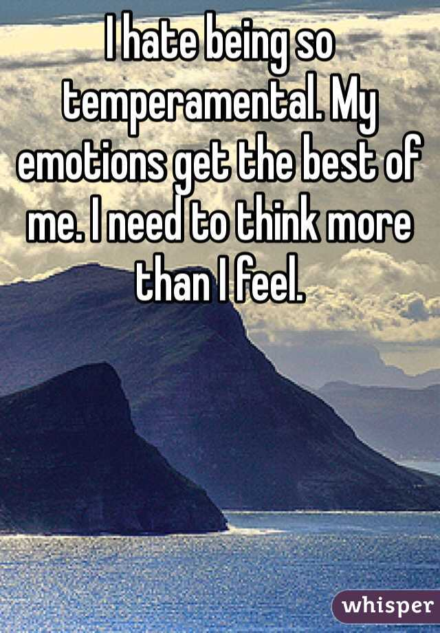 I hate being so temperamental. My emotions get the best of me. I need to think more than I feel.