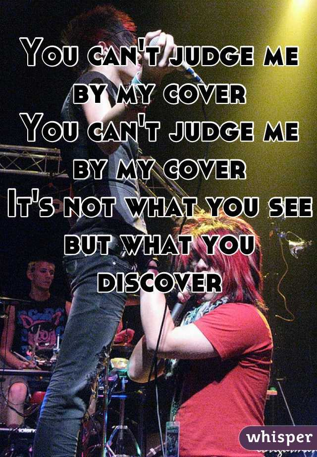 You can't judge me by my cover You can't judge me by my cover It's not what you see but what you discover
