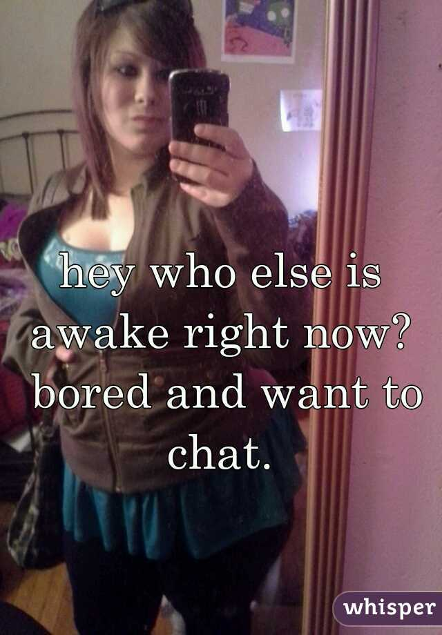 hey who else is awake right now?  bored and want to chat.