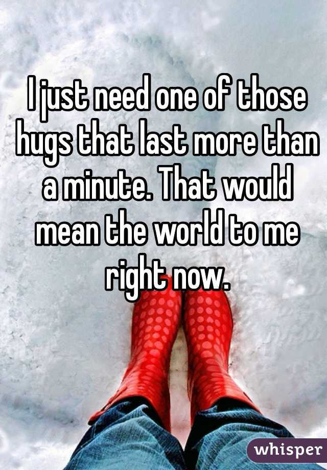 I just need one of those hugs that last more than a minute. That would mean the world to me right now.