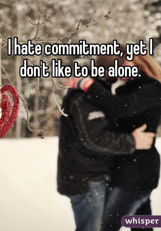 I hate commitment, yet I don't like to be alone.