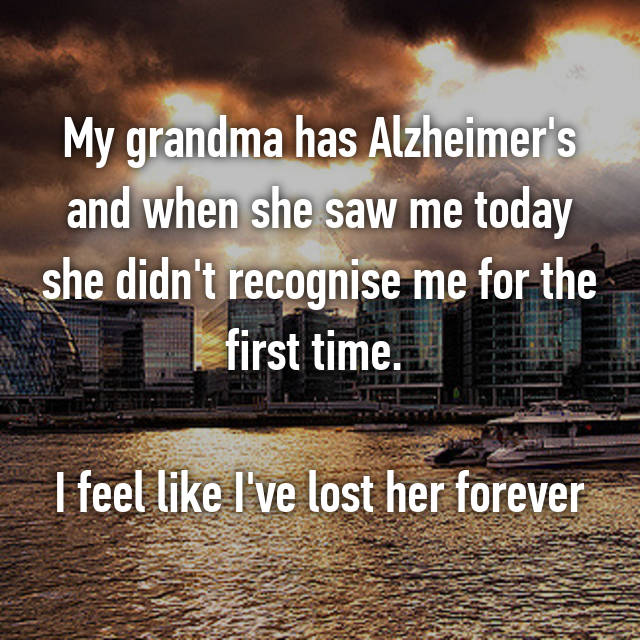 My grandma has Alzheimer's and when she saw me today she didn't recognise me for the first time.   I feel like I've lost her forever