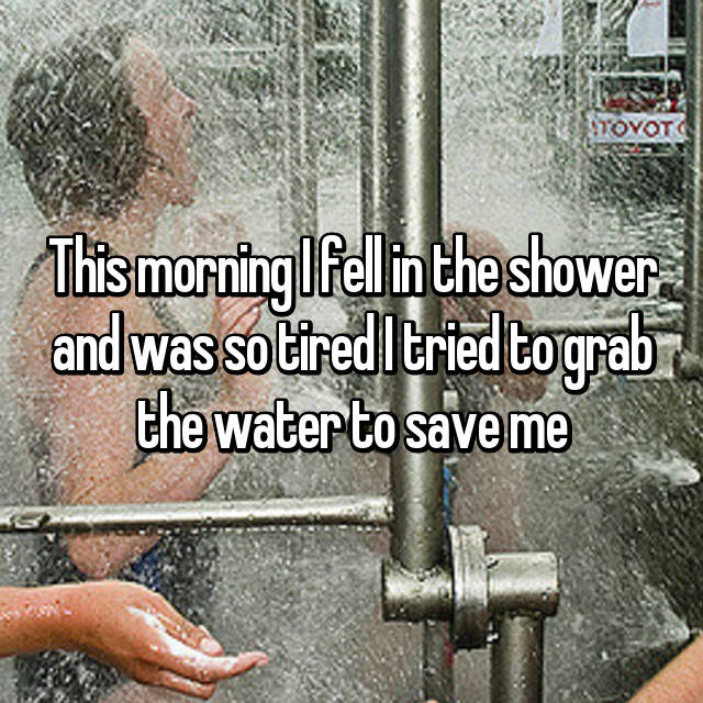 This morning I fell in the shower and was so tired I tried to grab the water to save me