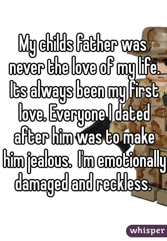 My childs father was never the love of my life. Its always been my first love. Everyone I dated after him was to make him jealous.  I'm emotionally damaged and reckless.