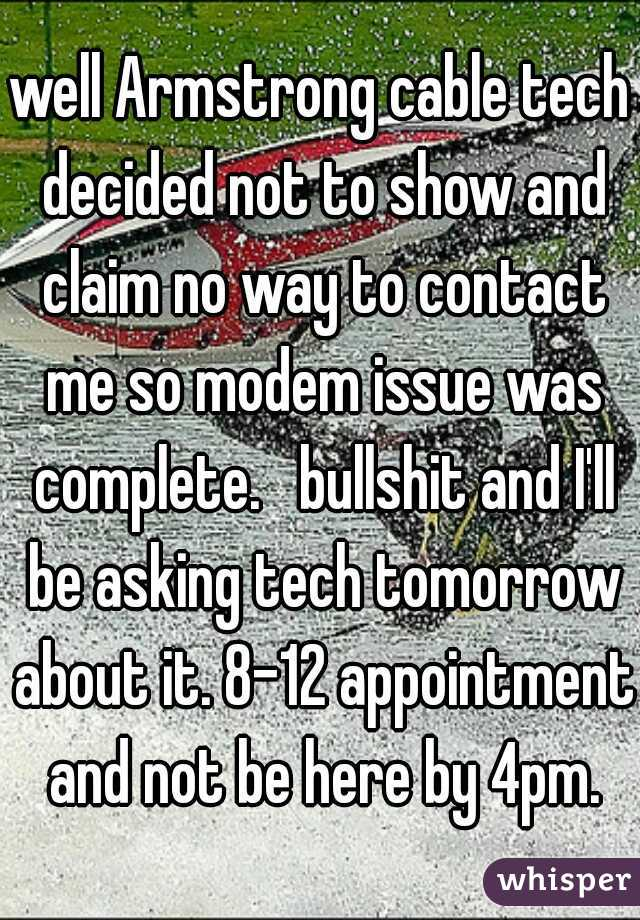 well Armstrong cable tech decided not to show and claim no way to contact me so modem issue was complete.   bullshit and I'll be asking tech tomorrow about it. 8-12 appointment and not be here by 4pm.