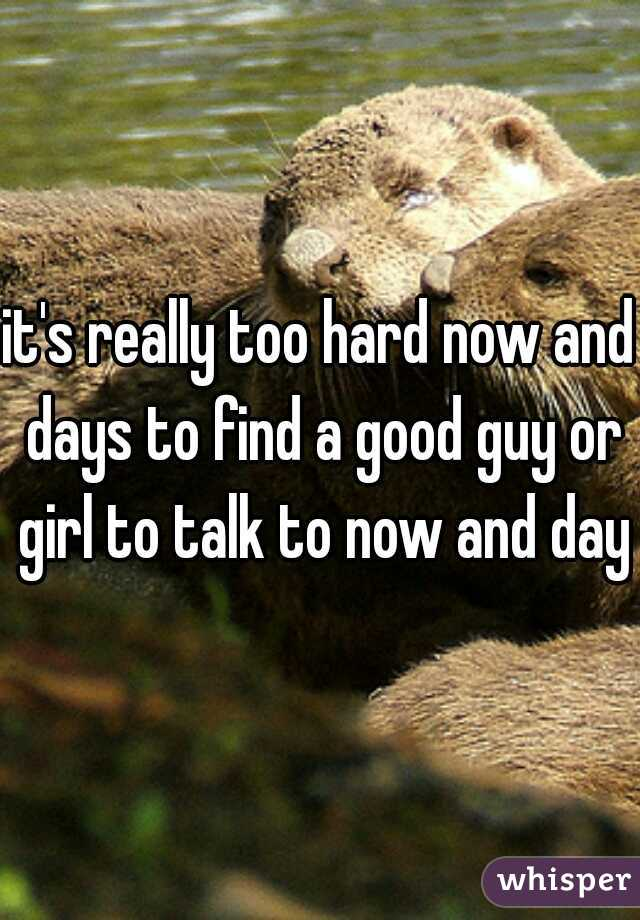 it's really too hard now and days to find a good guy or girl to talk to now and days