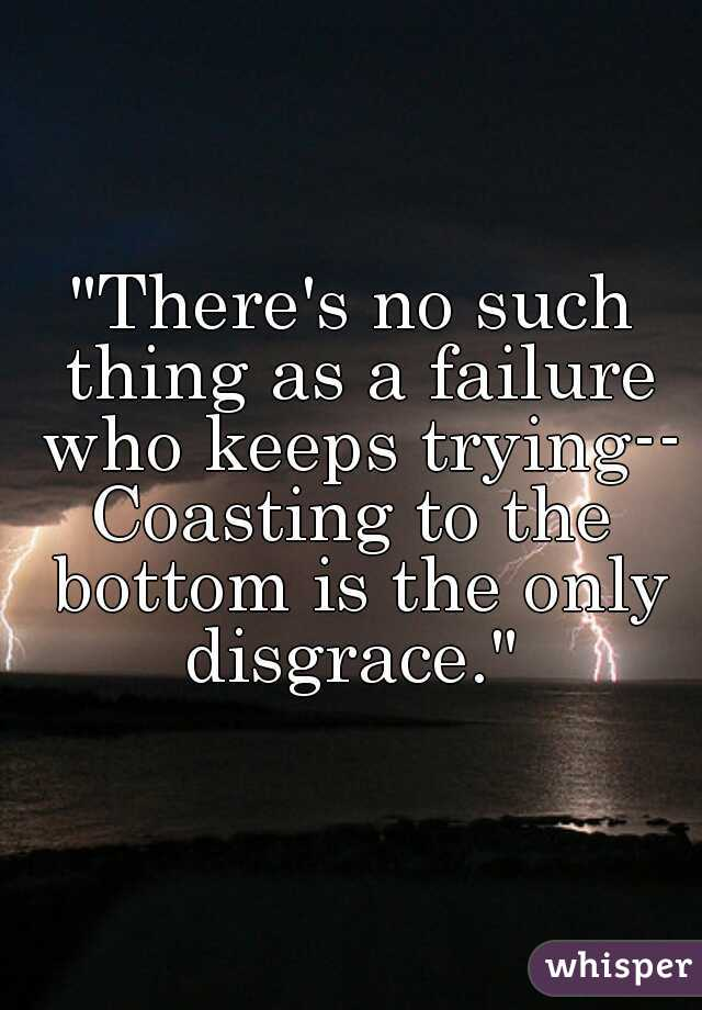 """""""There's no such thing as a failure who keeps trying--  Coasting to the bottom is the only disgrace."""""""