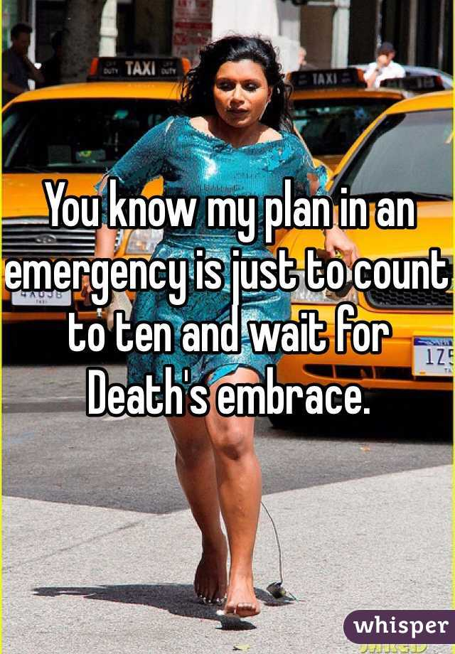You know my plan in an emergency is just to count to ten and wait for Death's embrace.