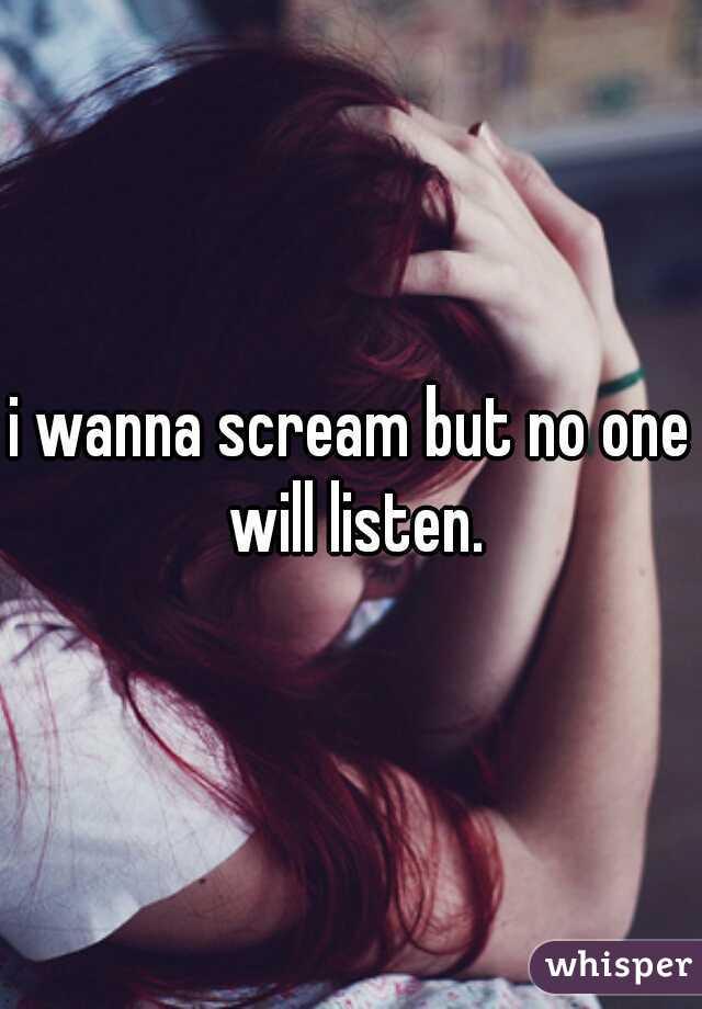 i wanna scream but no one will listen.