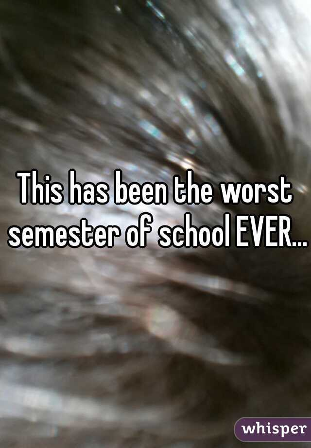This has been the worst semester of school EVER...