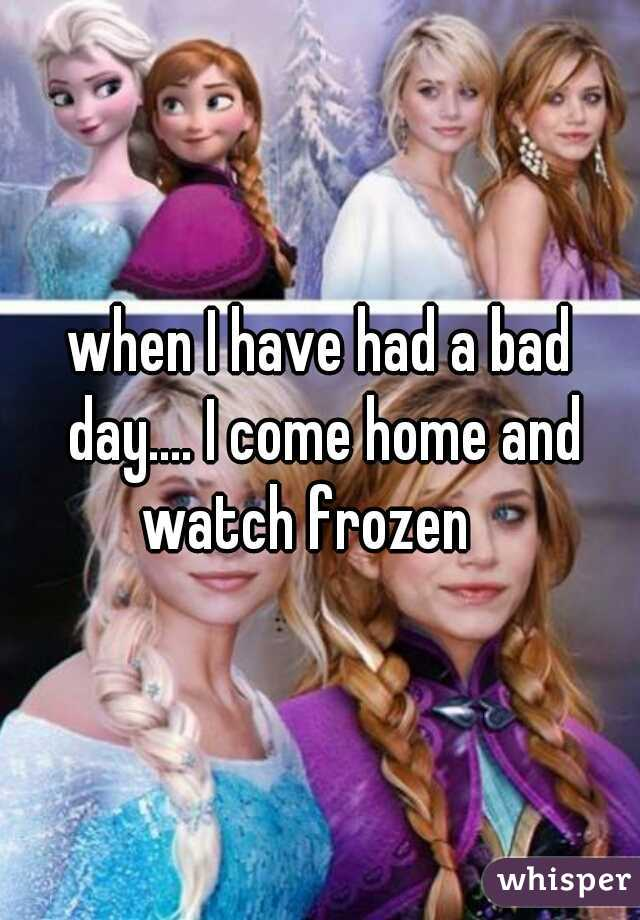 when I have had a bad day.... I come home and watch frozen
