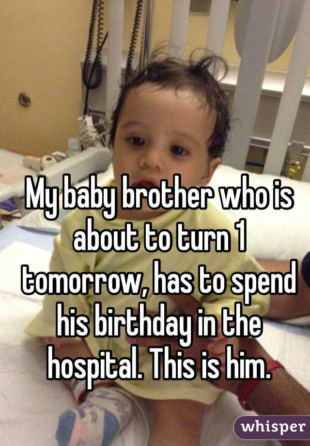 My baby brother who is about to turn 1 tomorrow, has to spend his birthday in the hospital. This is him.