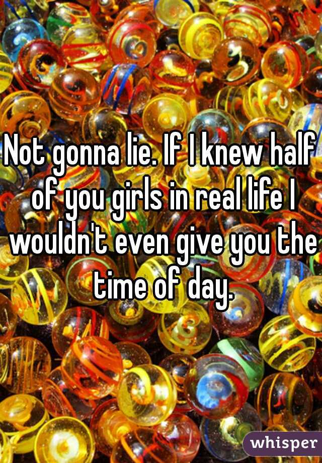 Not gonna lie. If I knew half of you girls in real life I wouldn't even give you the time of day.