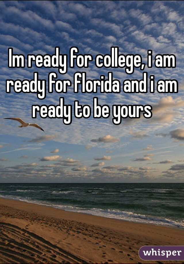 Im ready for college, i am ready for florida and i am ready to be yours
