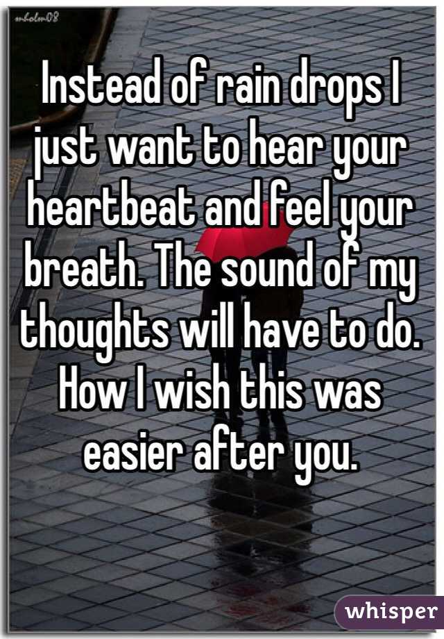 Instead of rain drops I just want to hear your heartbeat and feel your breath. The sound of my thoughts will have to do. How I wish this was easier after you.
