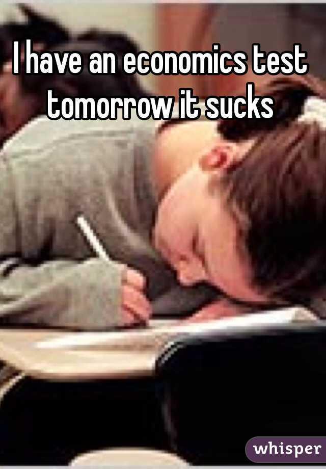 I have an economics test tomorrow it sucks