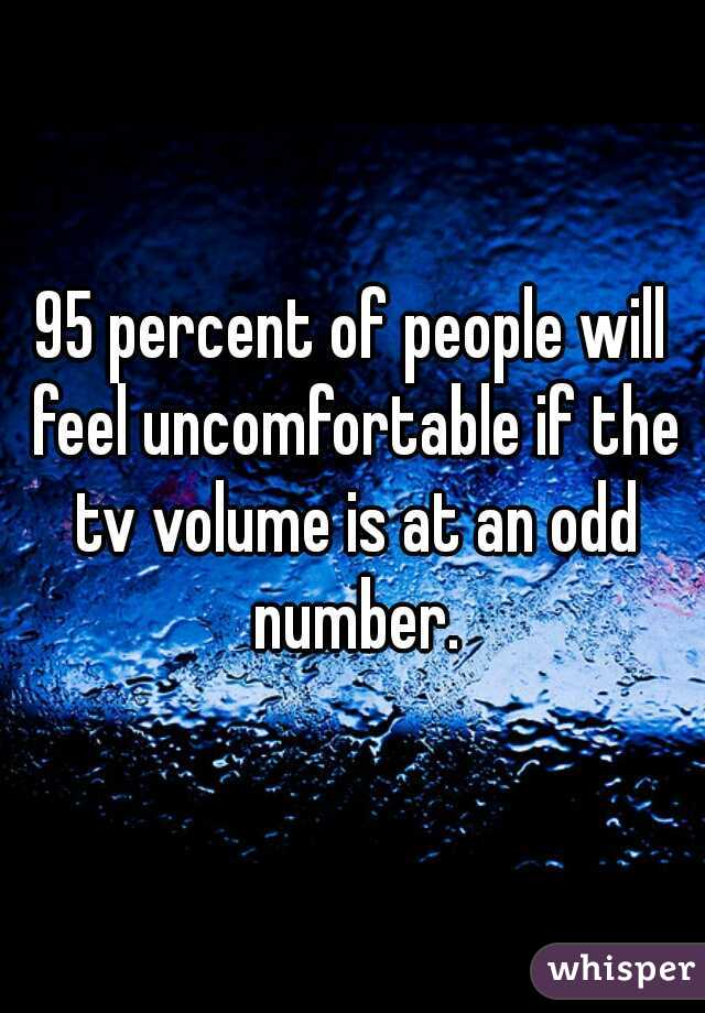 95 percent of people will feel uncomfortable if the tv volume is at an odd number.