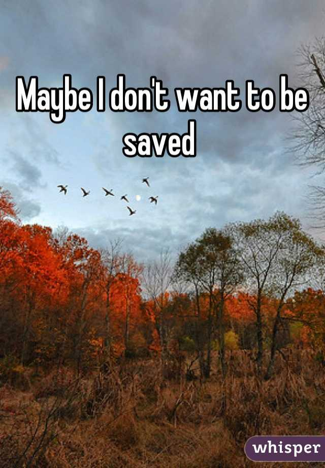 Maybe I don't want to be saved
