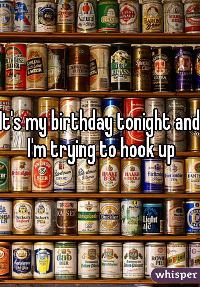 It's my birthday tonight and I'm trying to hook up