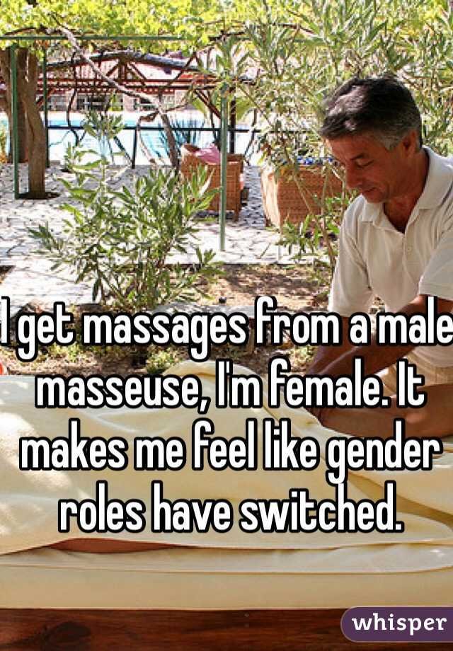 I get massages from a male masseuse, I'm female. It makes me feel like gender roles have switched.