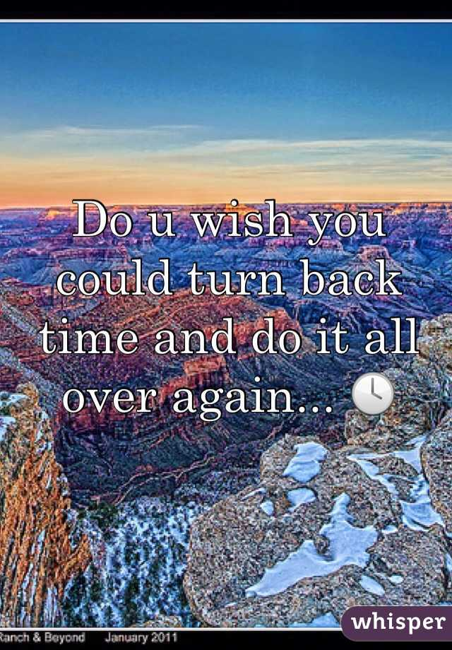 Do u wish you could turn back time and do it all over again... 🕓