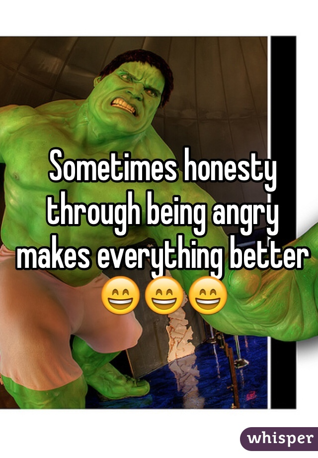 Sometimes honesty through being angry makes everything better 😄😄😄