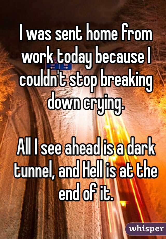 I was sent home from work today because I couldn't stop breaking down crying.   All I see ahead is a dark tunnel, and Hell is at the end of it.