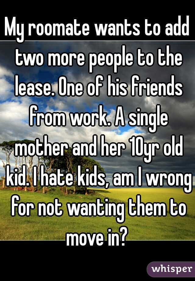 My roomate wants to add two more people to the lease. One of his friends from work. A single mother and her 10yr old kid. I hate kids, am I wrong for not wanting them to move in?