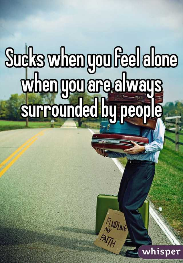 Sucks when you feel alone when you are always surrounded by people