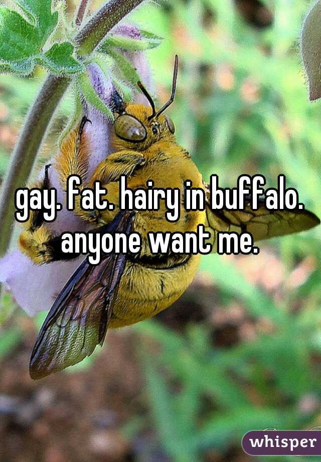 gay. fat. hairy in buffalo. anyone want me.