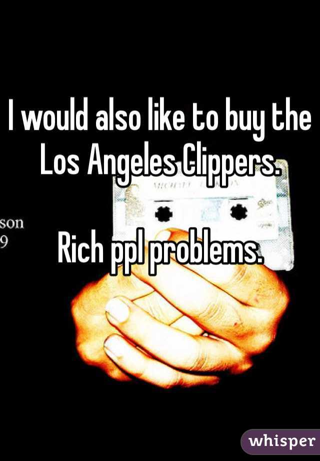 I would also like to buy the Los Angeles Clippers.   Rich ppl problems.