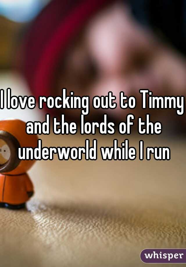 I love rocking out to Timmy and the lords of the underworld while I run