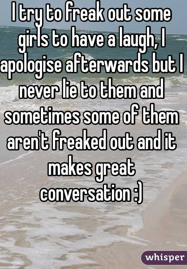 I try to freak out some girls to have a laugh, I apologise afterwards but I never lie to them and sometimes some of them aren't freaked out and it makes great conversation :)