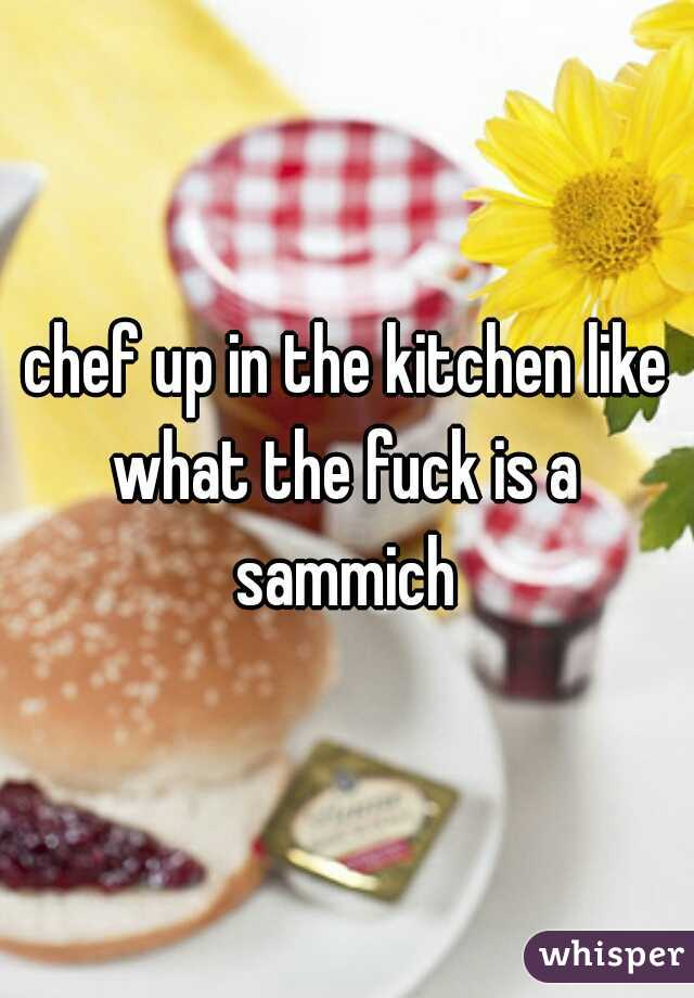 chef up in the kitchen like what the fuck is a  sammich