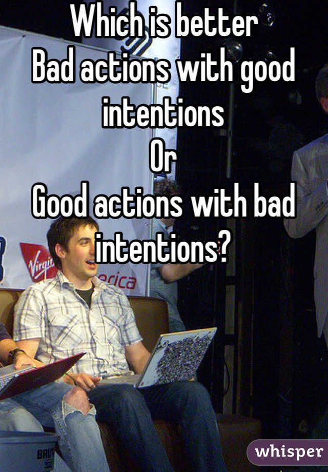 Which is better Bad actions with good intentions Or Good actions with bad intentions?