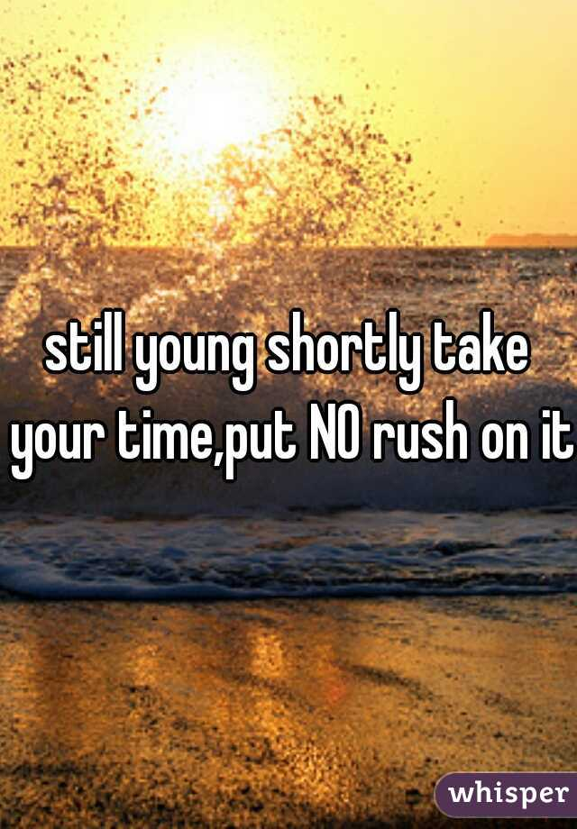 still young shortly take your time,put NO rush on it.