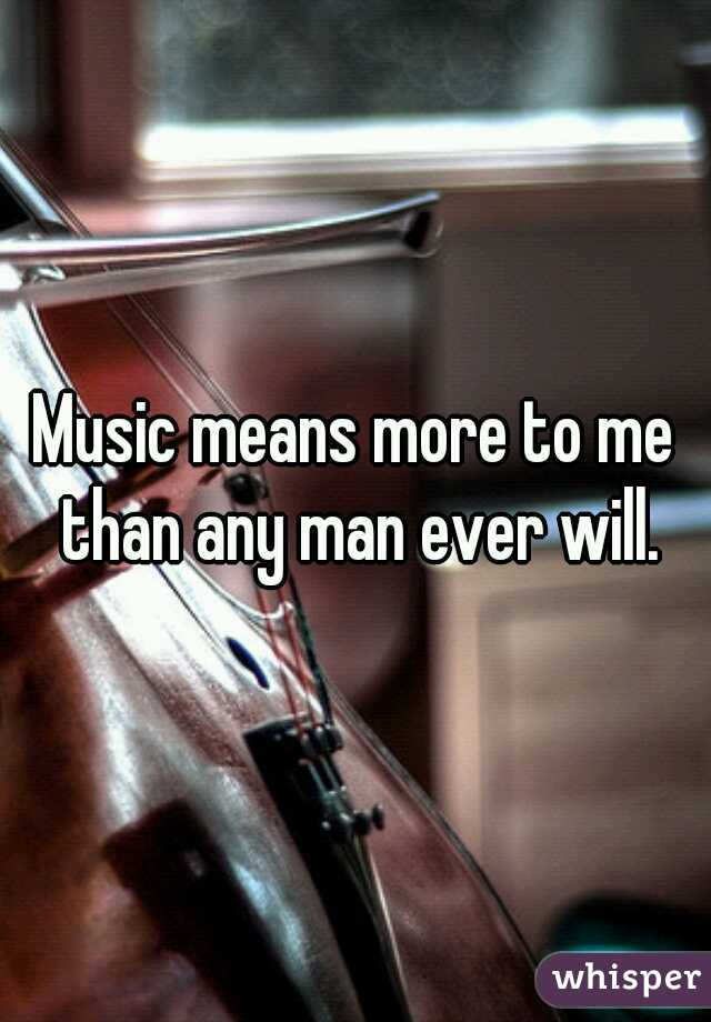 Music means more to me than any man ever will.
